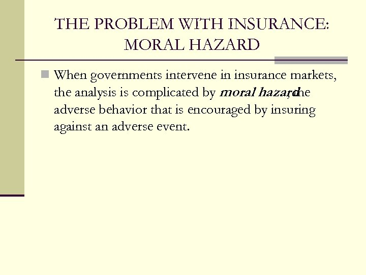 THE PROBLEM WITH INSURANCE: MORAL HAZARD n When governments intervene in insurance markets, the