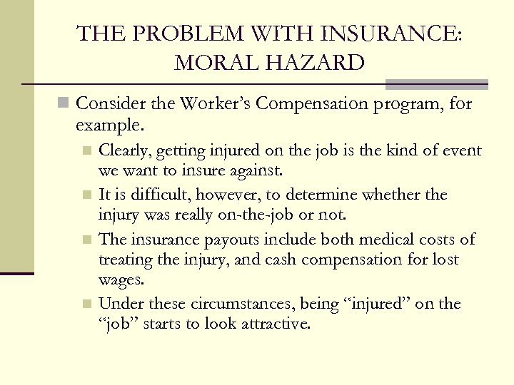 THE PROBLEM WITH INSURANCE: MORAL HAZARD n Consider the Worker's Compensation program, for example.