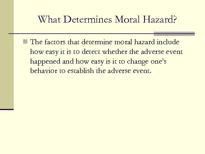 What Determines Moral Hazard? n The factors that determine moral hazard include how easy