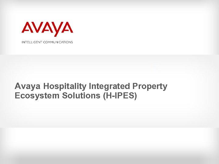 Avaya Hospitality Integrated Property Ecosystem Solutions (H-IPES)