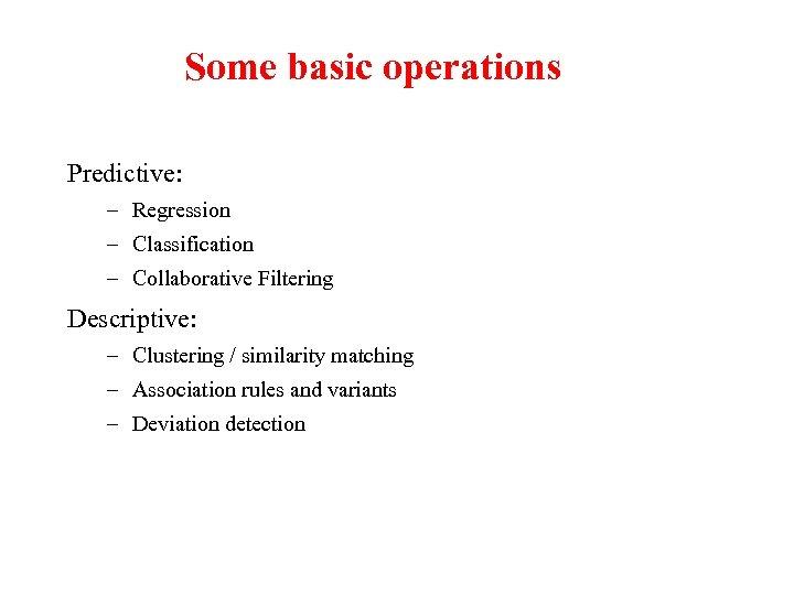 Some basic operations Predictive: – Regression – Classification – Collaborative Filtering Descriptive: – Clustering