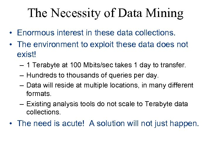 The Necessity of Data Mining • Enormous interest in these data collections. • The
