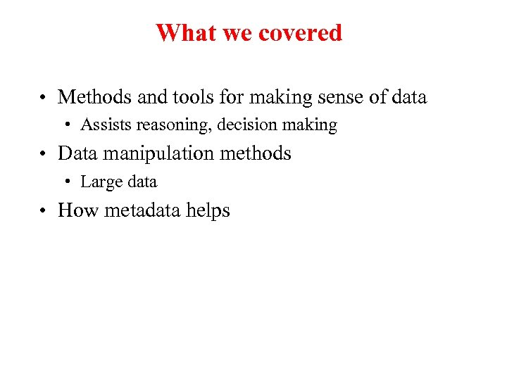 What we covered • Methods and tools for making sense of data • Assists