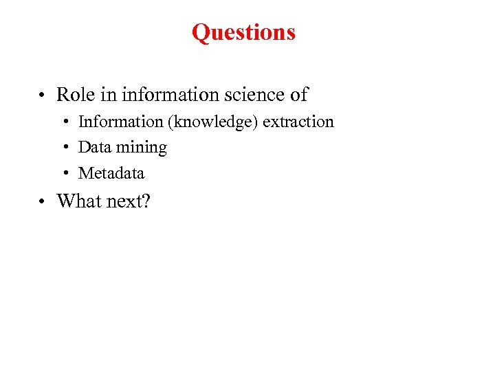 Questions • Role in information science of • Information (knowledge) extraction • Data mining