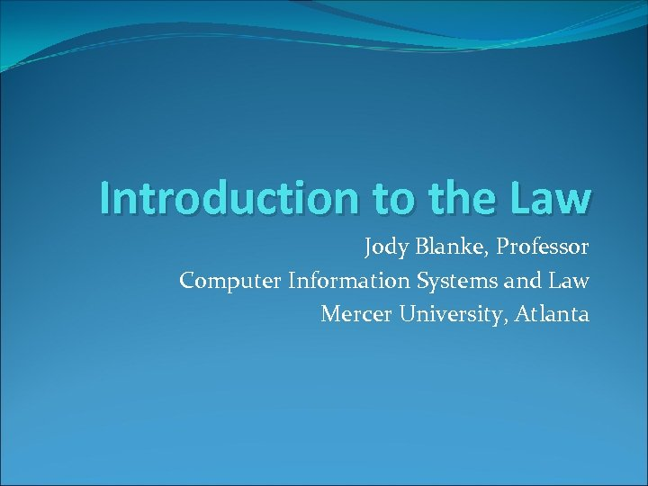 Introduction to the Law Jody Blanke, Professor Computer Information Systems and Law Mercer University,