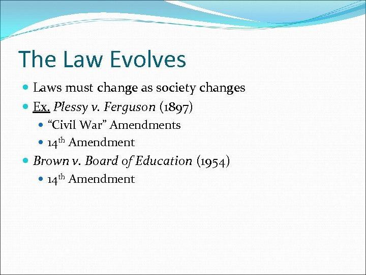 The Law Evolves Laws must change as society changes Ex. Plessy v. Ferguson (1897)