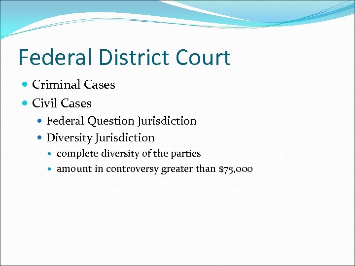 Federal District Court Criminal Cases Civil Cases Federal Question Jurisdiction Diversity Jurisdiction complete diversity