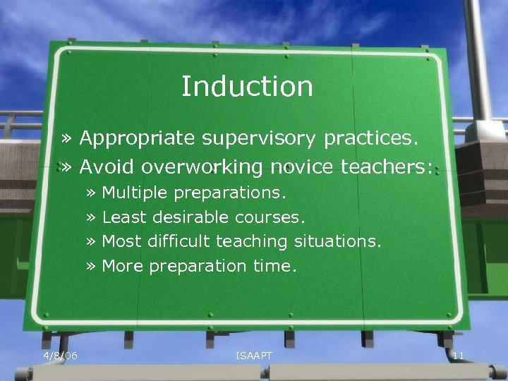 Induction » Appropriate supervisory practices. » Avoid overworking novice teachers: » Multiple preparations. »