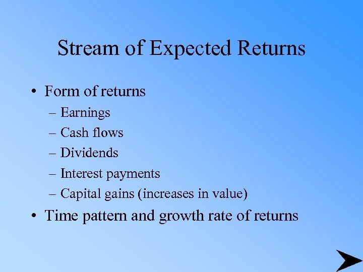 Stream of Expected Returns • Form of returns – Earnings – Cash flows –