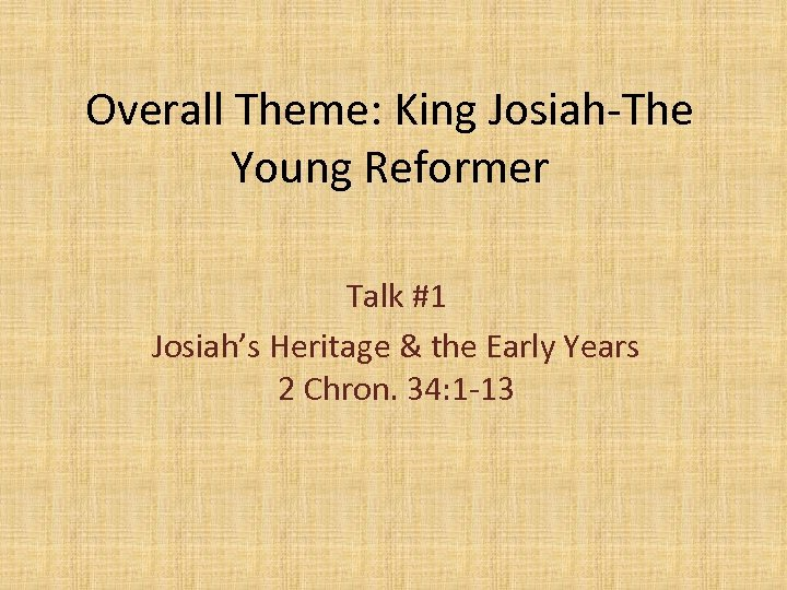 Overall Theme: King Josiah-The Young Reformer Talk #1 Josiah's Heritage & the Early Years