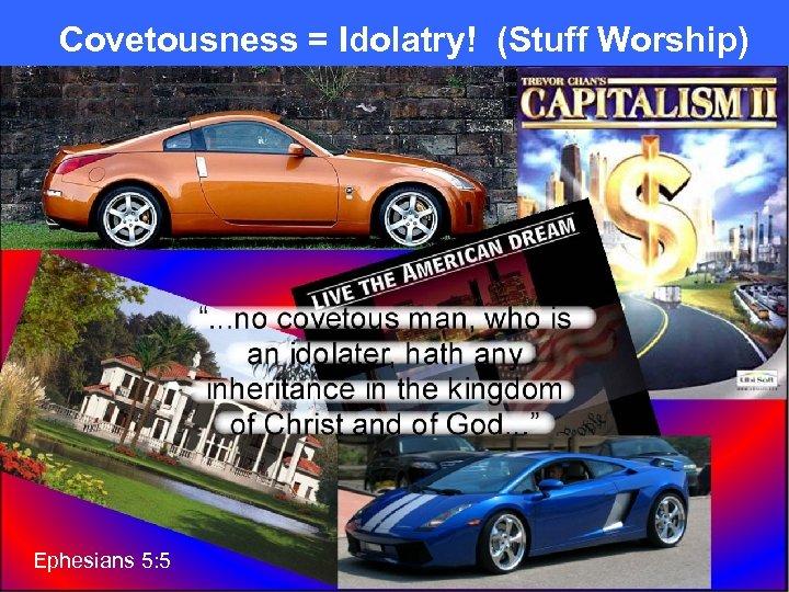Covetousness = Idolatry! (Stuff Worship) Ephesians 5: 5