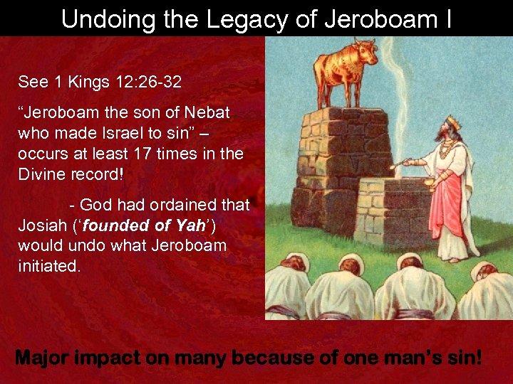 "Undoing the Legacy of Jeroboam I See 1 Kings 12: 26 -32 ""Jeroboam the"