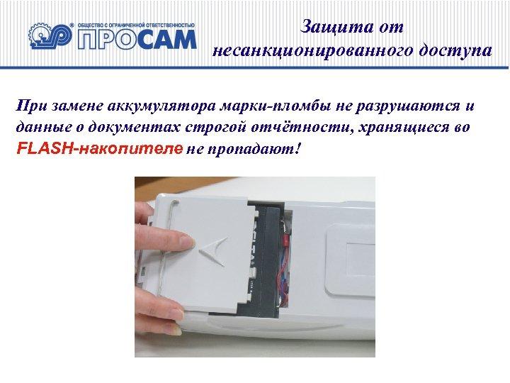 Защита от несанкционированного доступа При замене аккумулятора марки-пломбы не разрушаются и данные о документах