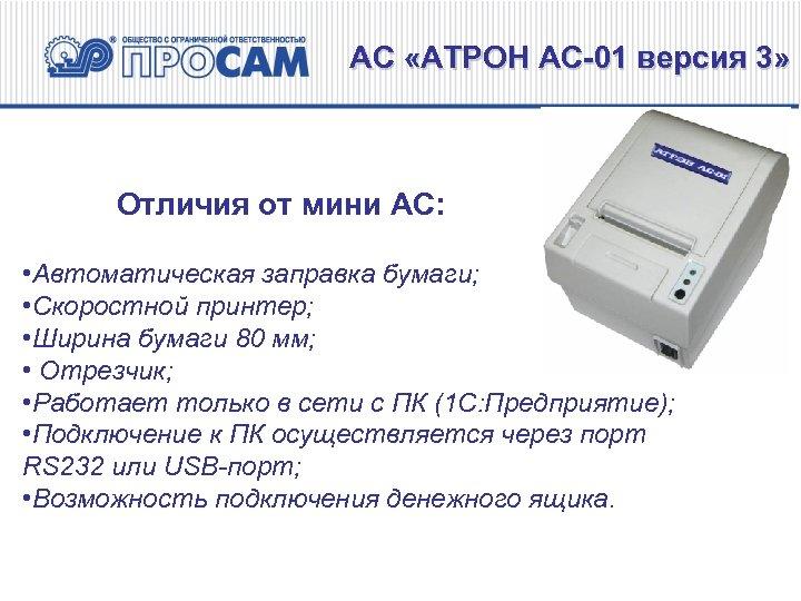 АС «АТРОН АС-01 версия 3» Отличия от мини АС: • Автоматическая заправка бумаги; •