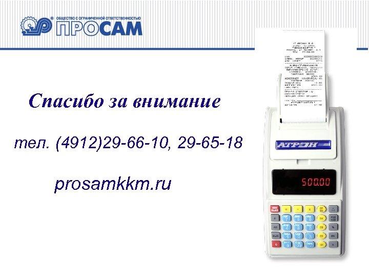 Спасибо за внимание тел. (4912)29 -66 -10, 29 -65 -18 prosamkkm. ru