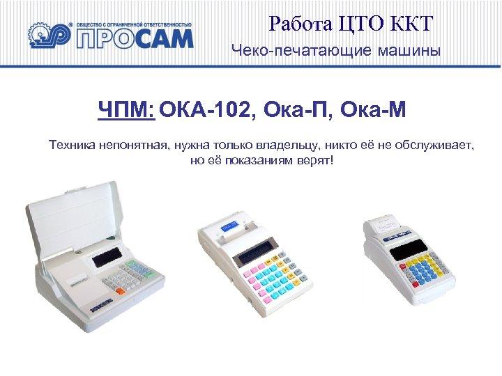 Работа ЦТО ККТ Чеко-печатающие машины ЧПМ: ОКА-102, Ока-П, Ока-М Техника непонятная, нужна только владельцу,