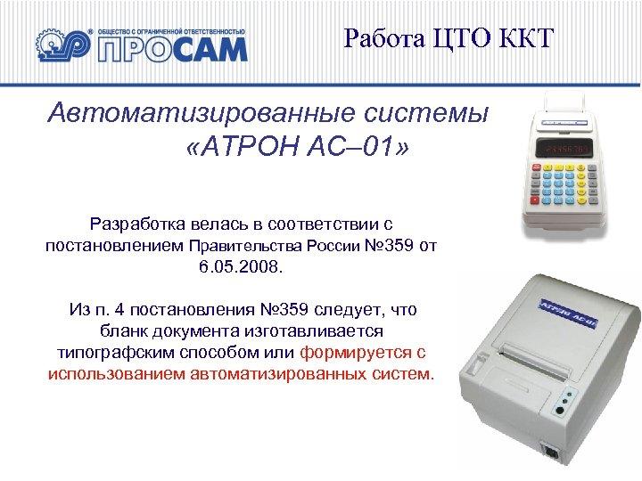Работа ЦТО ККТ Автоматизированные системы «АТРОН АС– 01» Разработка велась в соответствии с постановлением