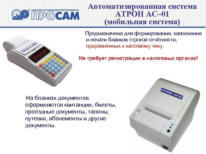 Автоматизированная система АТРОН АС– 01 (мобильная система) Предназначена для формирования, заполнения и печати бланков