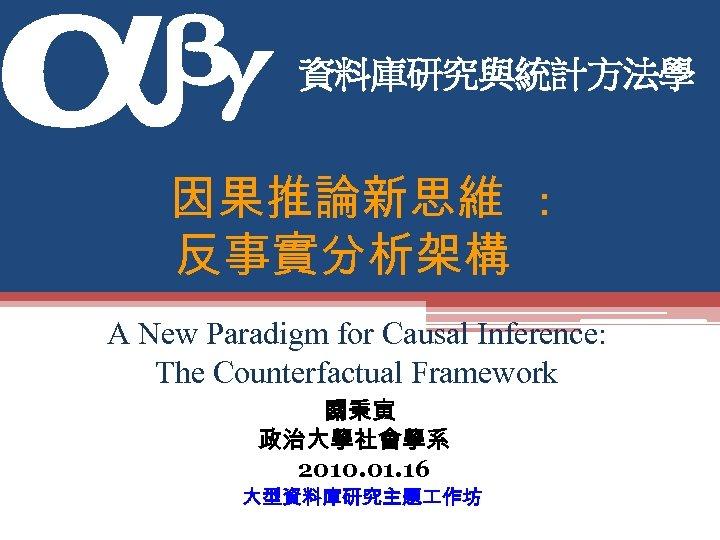 資料庫研究與統計方法學 因果推論新思維 : 反事實分析架構 A New Paradigm for Causal Inference: The Counterfactual Framework 關秉寅