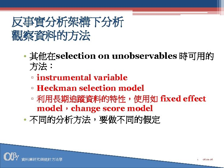 反事實分析架構下分析 觀察資料的方法 • 其他在selection on unobservables 時可用的 方法: ▫ instrumental variable ▫ Heckman selection