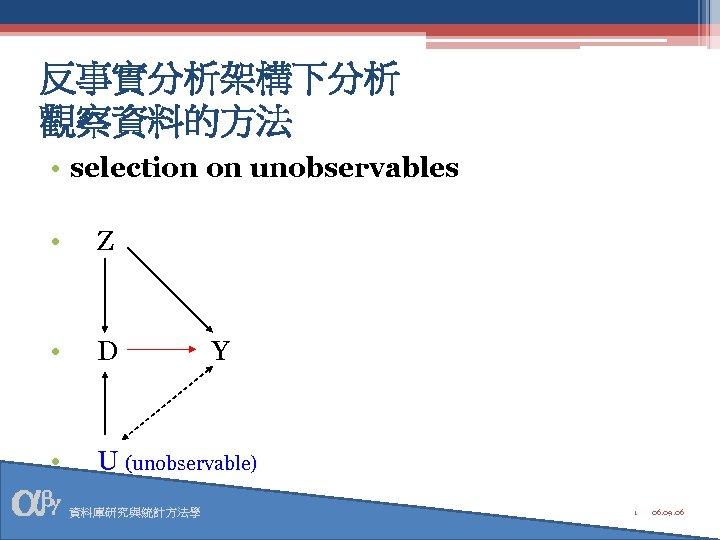反事實分析架構下分析 觀察資料的方法 • selection on unobservables • Z • D • U (unobservable) 資料庫研究與統計方法學