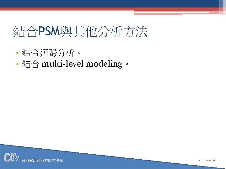 結合PSM與其他分析方法 • 結合迴歸分析。 • 結合 multi-level modeling。 資料庫研究與統計方法學 1 06. 09. 06