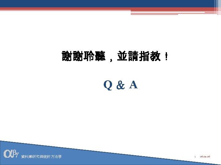 謝謝聆聽,並請指教! Q&A 資料庫研究與統計方法學 1 06. 09. 06