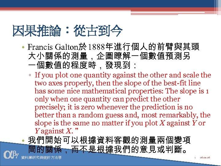 因果推論:從古到今 • Francis Galton於 1888年進行個人的前臂與其頭 大小關係的測量,企圖瞭解一個數值預測另 一個數值的程度時,發現到: ▫ If you plot one quantity against