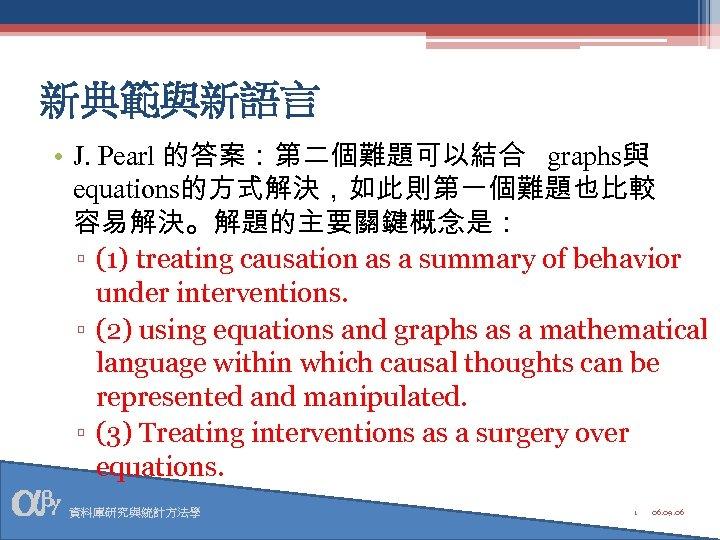 新典範與新語言 • J. Pearl 的答案:第二個難題可以結合 graphs與 equations的方式解決,如此則第一個難題也比較 容易解決。解題的主要關鍵概念是: ▫ (1) treating causation as a