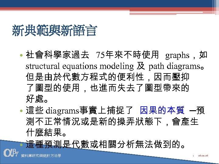 新典範與新語言 • 社會科學家過去 75年來不時使用 graphs,如 structural equations modeling 及 path diagrams。 但是由於代數方程式的便利性,因而壓抑 了圖型的使用,也進而失去了圖型帶來的 好處。