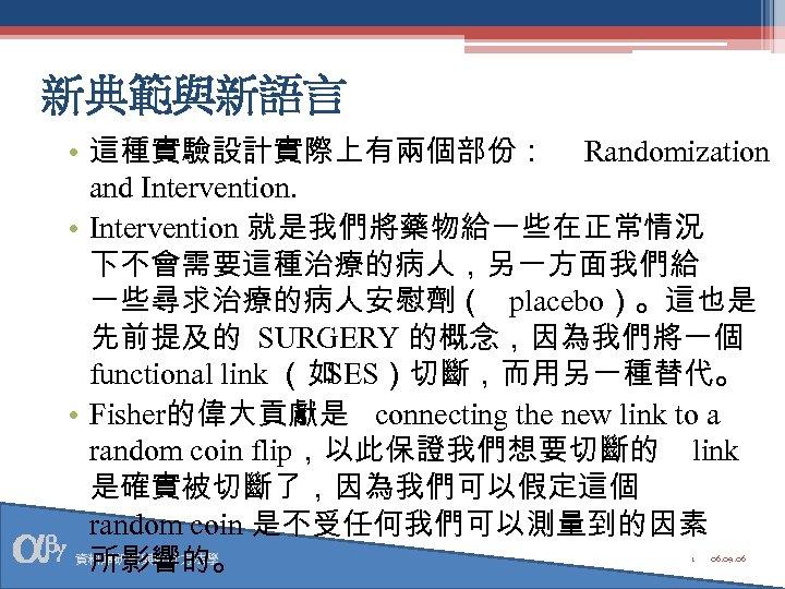 新典範與新語言 • 這種實驗設計實際上有兩個部份: Randomization and Intervention. • Intervention 就是我們將藥物給一些在正常情況 下不會需要這種治療的病人,另一方面我們給 一些尋求治療的病人安慰劑( placebo)。這也是 先前提及的 SURGERY