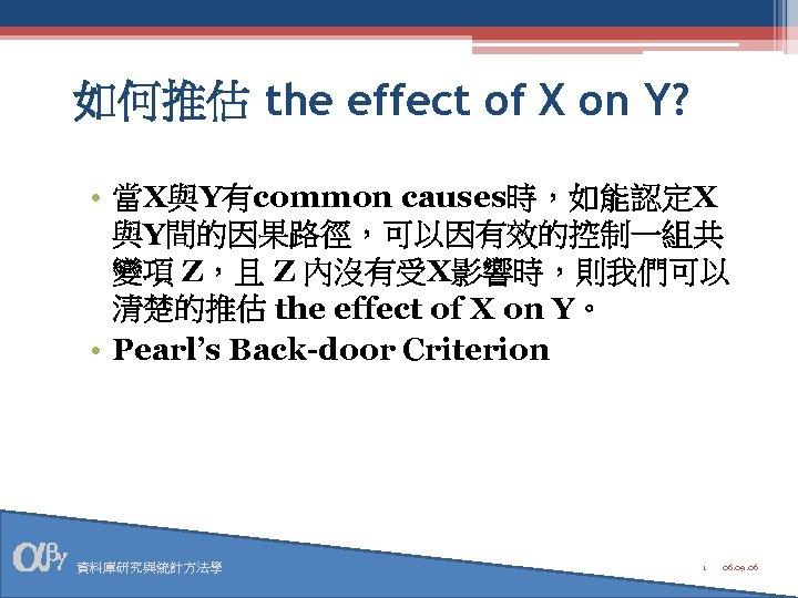 如何推估 the effect of X on Y? • 當X與Y有common causes時,如能認定X 與Y間的因果路徑,可以因有效的控制一組共 變項 Z,且 Z