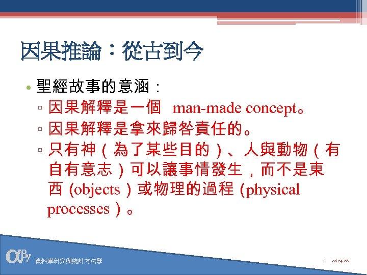 因果推論:從古到今 • 聖經故事的意涵: ▫ 因果解釋是一個 man-made concept。 ▫ 因果解釋是拿來歸咎責任的。 ▫ 只有神(為了某些目的)、人與動物(有 自有意志)可以讓事情發生,而不是東 西( objects)或物理的過程(