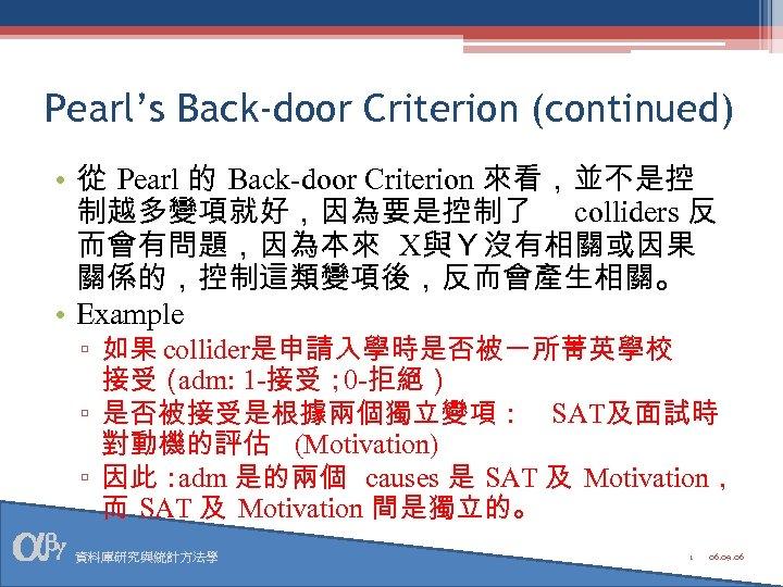 Pearl's Back-door Criterion (continued) • 從 Pearl 的 Back-door Criterion 來看,並不是控 制越多變項就好,因為要是控制了 colliders 反