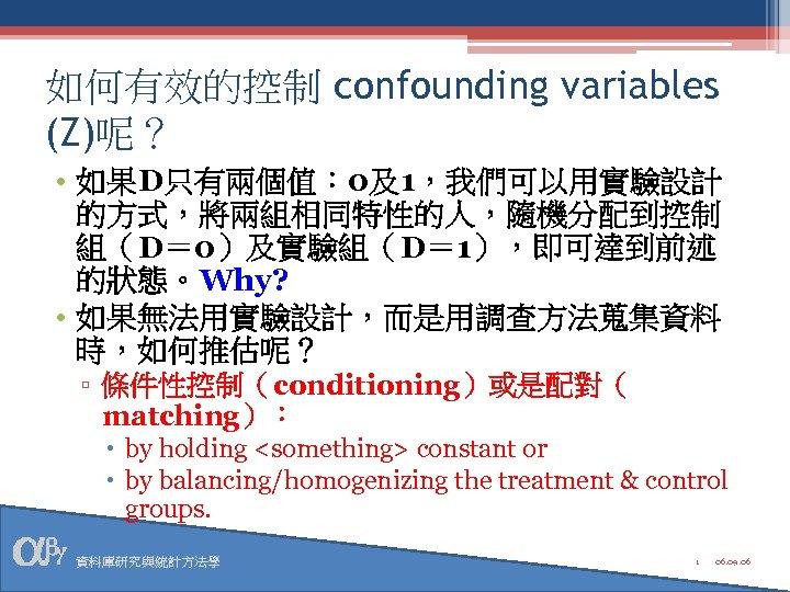 如何有效的控制 confounding variables (Z)呢? • 如果D只有兩個值: 0及1,我們可以用實驗設計 的方式,將兩組相同特性的人,隨機分配到控制 組(D= 0)及實驗組(D= 1),即可達到前述 的狀態。Why? • 如果無法用實驗設計,而是用調查方法蒐集資料