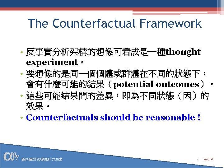 The Counterfactual Framework • 反事實分析架構的想像可看成是一種thought experiment。 • 要想像的是同一個個體或群體在不同的狀態下, 會有什麼可能的結果(potential outcomes)。 • 這些可能結果間的差異,即為不同狀態(因)的 效果。 •