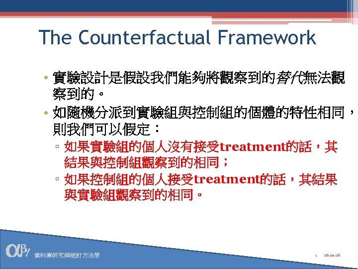 The Counterfactual Framework • 實驗設計是假設我們能夠將觀察到的替代無法觀 察到的。 • 如隨機分派到實驗組與控制組的個體的特性相同, 則我們可以假定: ▫ 如果實驗組的個人沒有接受treatment的話,其 結果與控制組觀察到的相同; ▫ 如果控制組的個人接受treatment的話,其結果