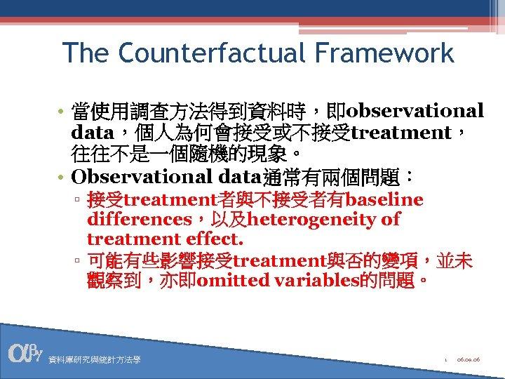 The Counterfactual Framework • 當使用調查方法得到資料時,即observational data,個人為何會接受或不接受treatment, 往往不是一個隨機的現象。 • Observational data通常有兩個問題: ▫ 接受treatment者與不接受者有baseline differences,以及heterogeneity of