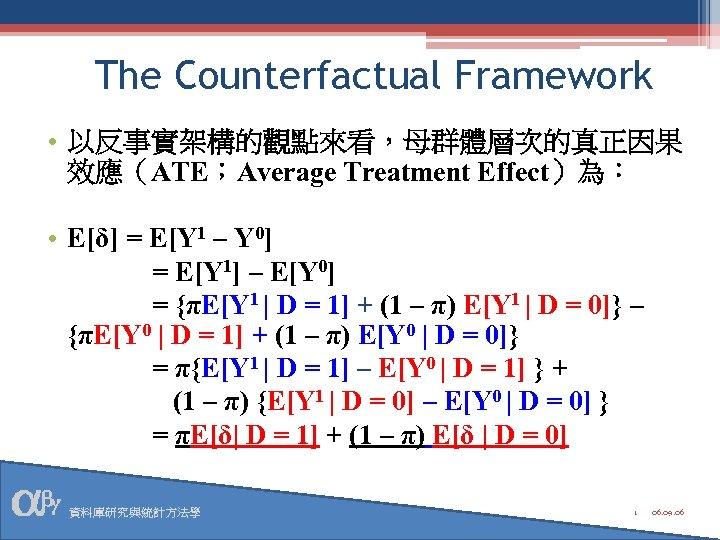 The Counterfactual Framework • 以反事實架構的觀點來看,母群體層次的真正因果 效應(ATE;Average Treatment Effect)為: • E[δ] = E[Y 1 –