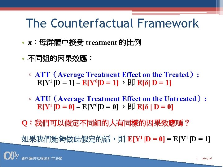 The Counterfactual Framework • π:母群體中接受 treatment 的比例 • 不同組的因果效應: ▫ ATT(Average Treatment Effect on