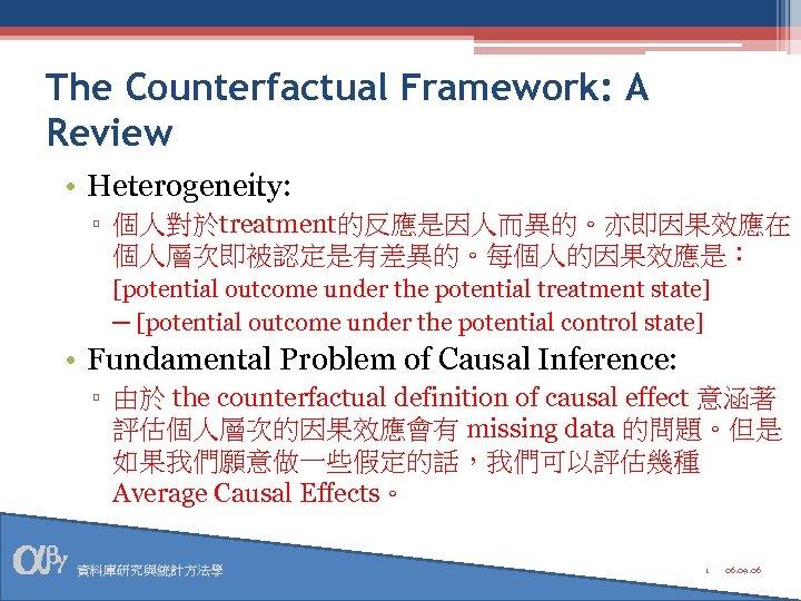 The Counterfactual Framework: A Review • Heterogeneity: ▫ 個人對於treatment的反應是因人而異的。亦即因果效應在 個人層次即被認定是有差異的。每個人的因果效應是: [potential outcome under the