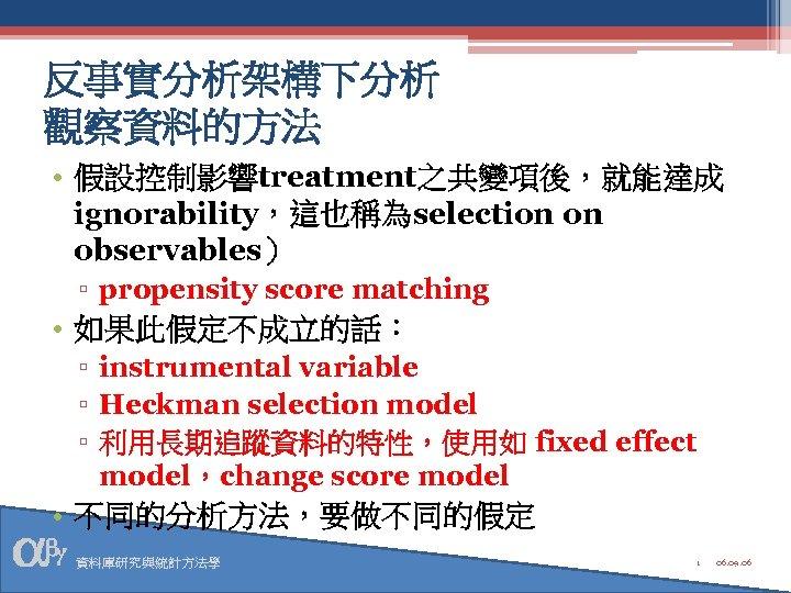 反事實分析架構下分析 觀察資料的方法 • 假設控制影響treatment之共變項後,就能達成 ignorability,這也稱為selection on observables) ▫ propensity score matching • 如果此假定不成立的話: ▫