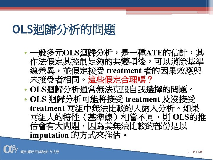 OLS迴歸分析的問題 • 一般多元OLS迴歸分析,是一種ATE的估計,其 作法假定其控制足夠的共變項後,可以消除基準 線差異,並假定接受 treatment 者的因果效應與 未接受者相同。這些假定合理嗎? • OLS迴歸分析通常無法克服自我選擇的問題。 • OLS 迴歸分析可能將接受 treatment