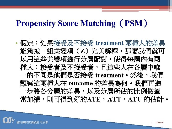 Propensity Score Matching(PSM) • 假定:如果接受及不接受 treatment 兩種人的差異 能夠被一組共變項(Z)完美解釋,那麼我們就可 以用這些共變項進行分層配對,使得每層內有兩 種人:接受者及不接受者,且這些人在各層中唯 一的不同是他們是否接受 treatment。然後,我們 觀察這兩種人在 outcome
