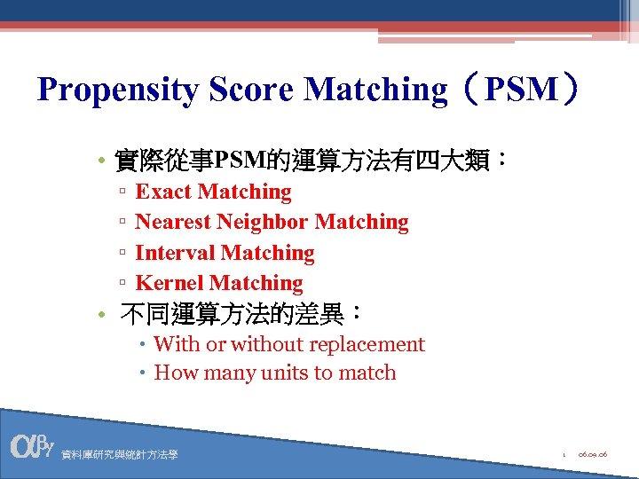 Propensity Score Matching(PSM) • 實際從事PSM的運算方法有四大類: ▫ ▫ Exact Matching Nearest Neighbor Matching Interval Matching