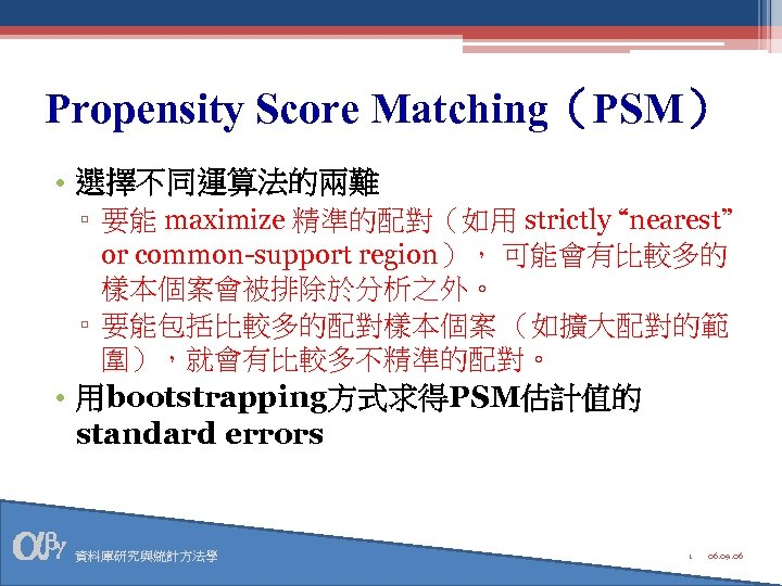 "Propensity Score Matching(PSM) • 選擇不同運算法的兩難 ▫ 要能 maximize 精準的配對(如用 strictly ""nearest"" or common-support region),"