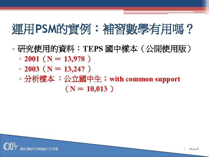 運用PSM的實例:補習數學有用嗎? • 研究使用的資料:TEPS 國中樣本(公開使用版) ▫ 2001(N = 13, 978 ) ▫ 2003(N = 13,