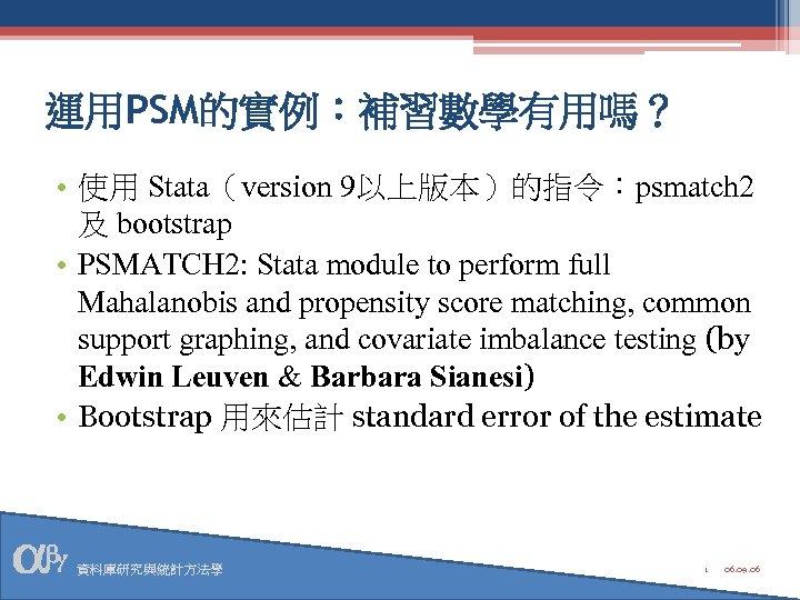 運用PSM的實例:補習數學有用嗎? • 使用 Stata(version 9以上版本)的指令:psmatch 2 及 bootstrap • PSMATCH 2: Stata module to