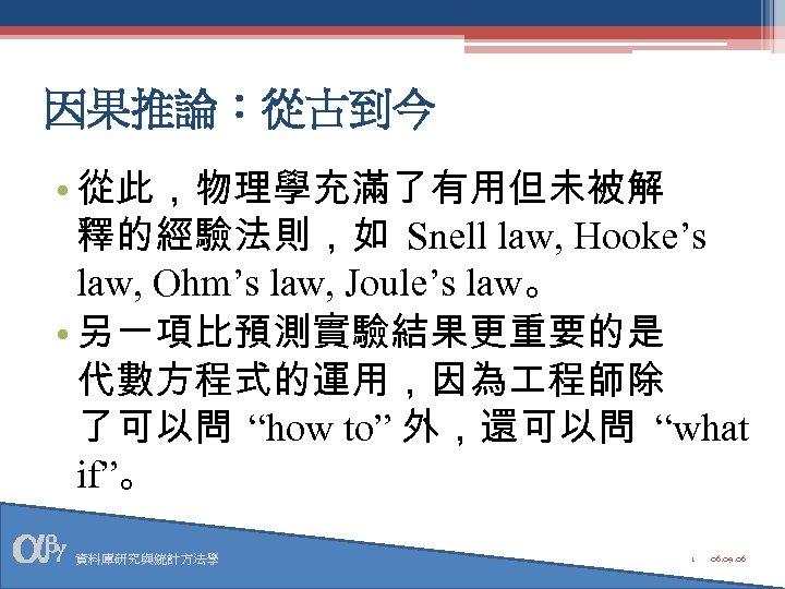 因果推論:從古到今 • 從此,物理學充滿了有用但未被解 釋的經驗法則,如 Snell law, Hooke's law, Ohm's law, Joule's law。 • 另一項比預測實驗結果更重要的是