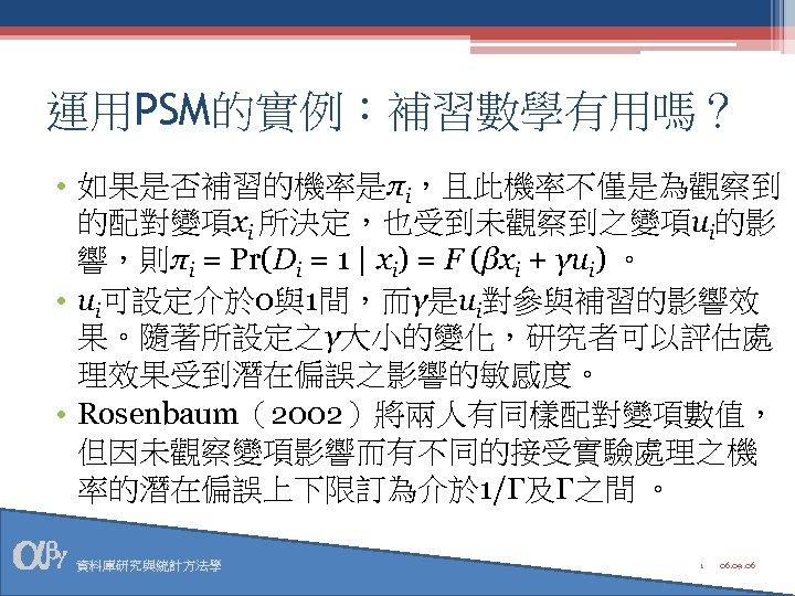 運用PSM的實例:補習數學有用嗎? • 如果是否補習的機率是πi,且此機率不僅是為觀察到 的配對變項xi 所決定,也受到未觀察到之變項ui的影 響,則πi = Pr(Di = 1 | xi) = F